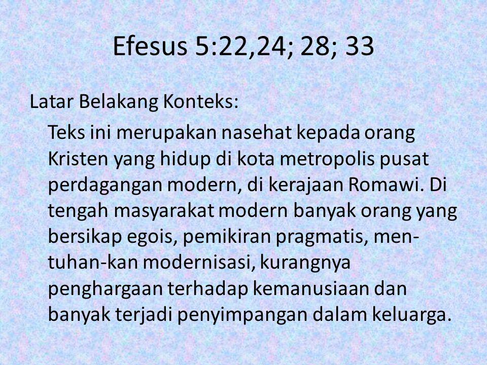 Efesus 5:22,24; 28; 33 Latar Belakang Konteks: Teks ini merupakan nasehat kepada orang Kristen yang hidup di kota metropolis pusat perdagangan modern, di kerajaan Romawi.