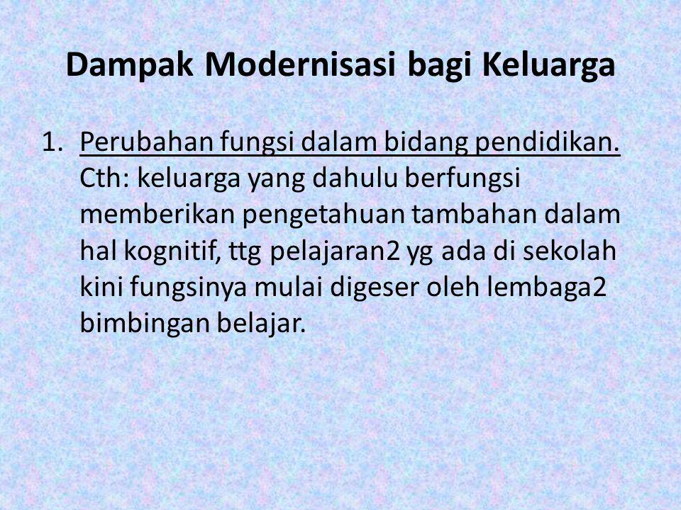 Dampak Modernisasi bagi Keluarga 1.Perubahan fungsi dalam bidang pendidikan. Cth: keluarga yang dahulu berfungsi memberikan pengetahuan tambahan dalam