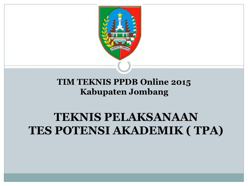 TIM TEKNIS PPDB Online 2015 Kabupaten Jombang TEKNIS PELAKSANAAN TES POTENSI AKADEMIK ( TPA)