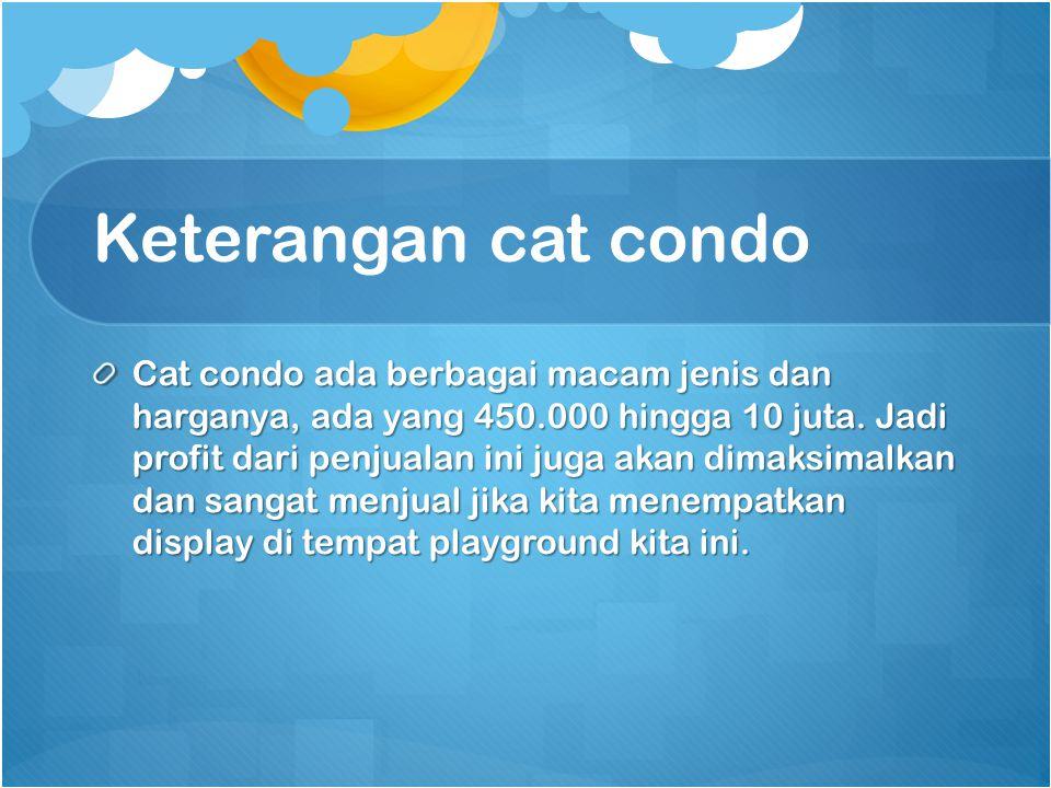 Keterangan cat condo Cat condo ada berbagai macam jenis dan harganya, ada yang 450.000 hingga 10 juta. Jadi profit dari penjualan ini juga akan dimaks