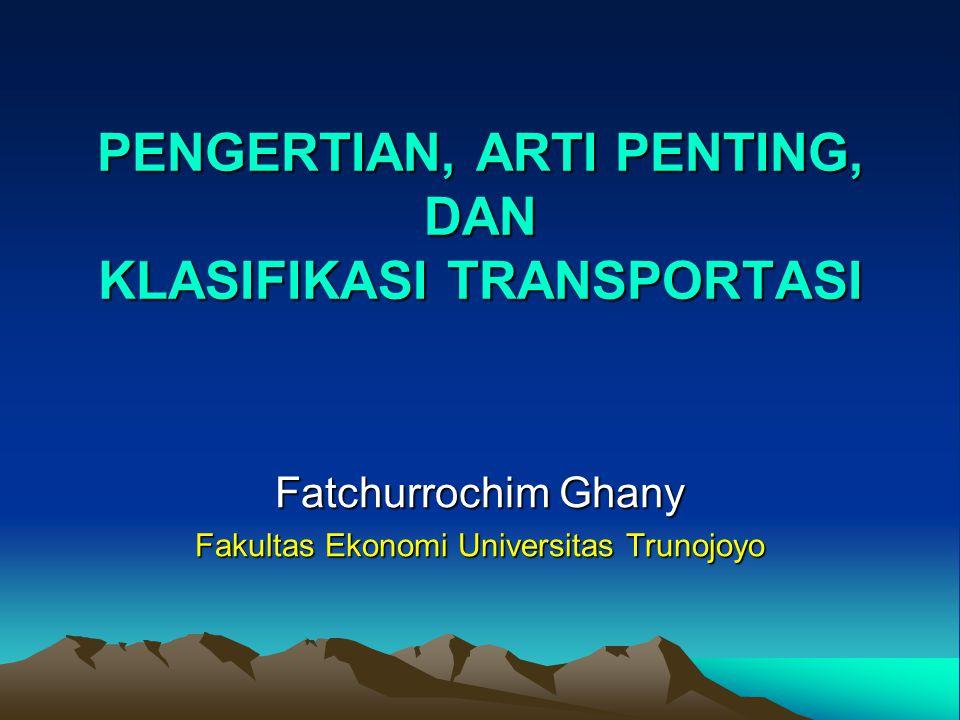 PENGERTIAN, ARTI PENTING, DAN KLASIFIKASI TRANSPORTASI Fatchurrochim Ghany Fakultas Ekonomi Universitas Trunojoyo