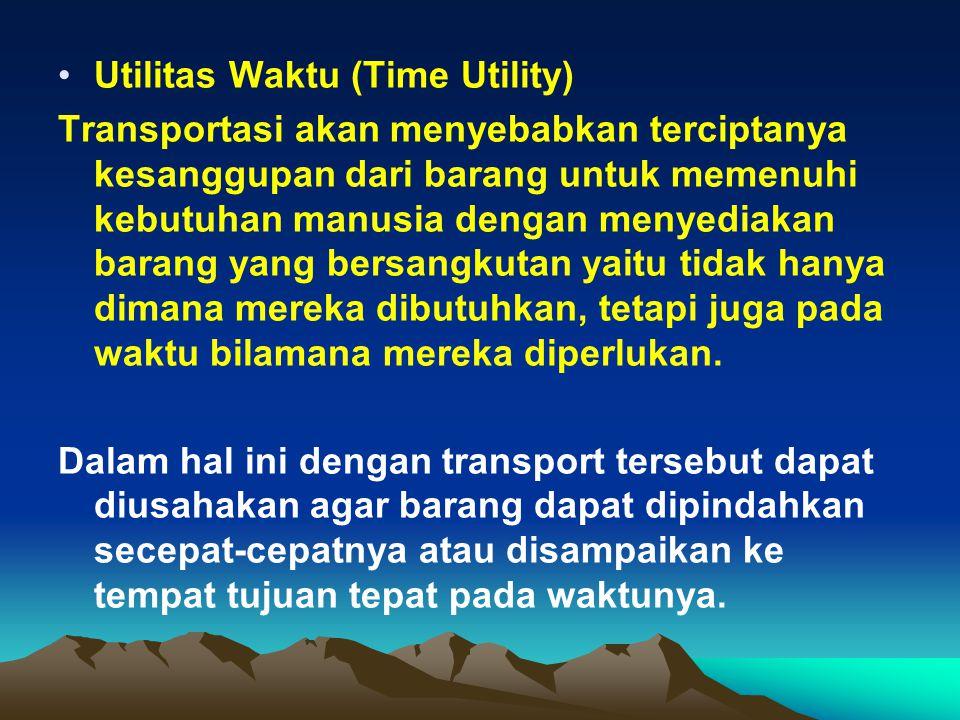 Utilitas Waktu (Time Utility) Transportasi akan menyebabkan terciptanya kesanggupan dari barang untuk memenuhi kebutuhan manusia dengan menyediakan barang yang bersangkutan yaitu tidak hanya dimana mereka dibutuhkan, tetapi juga pada waktu bilamana mereka diperlukan.