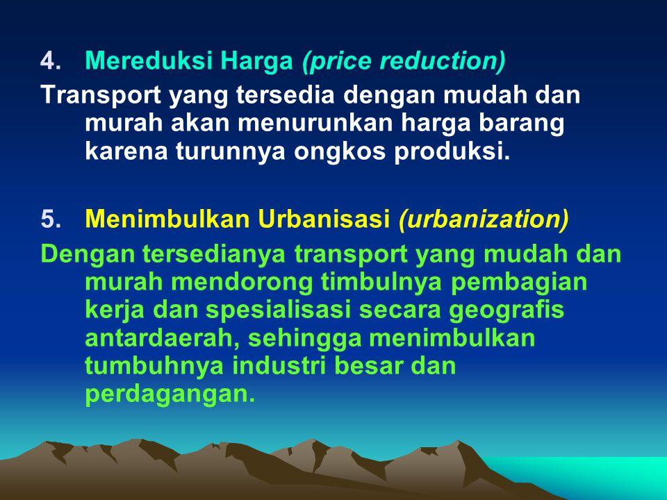 4.Mereduksi Harga (price reduction) Transport yang tersedia dengan mudah dan murah akan menurunkan harga barang karena turunnya ongkos produksi.