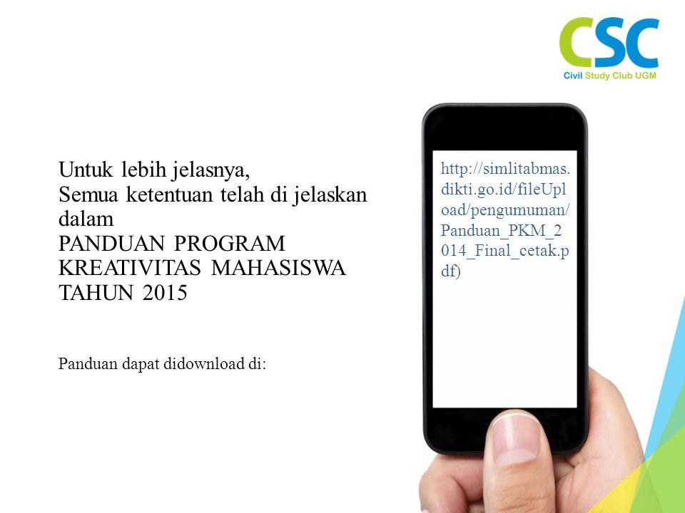 Untuk lebih jelasnya, Semua ketentuan telah di jelaskan dalam PANDUAN PROGRAM KREATIVITAS MAHASISWA TAHUN 2015 Panduan dapat didownload di: http://simlitabmas.
