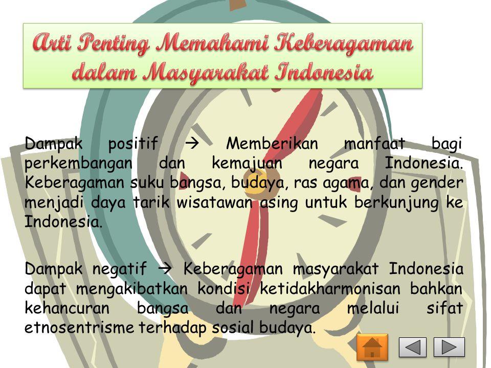 Dampak positif  Memberikan manfaat bagi perkembangan dan kemajuan negara Indonesia. Keberagaman suku bangsa, budaya, ras agama, dan gender menjadi da