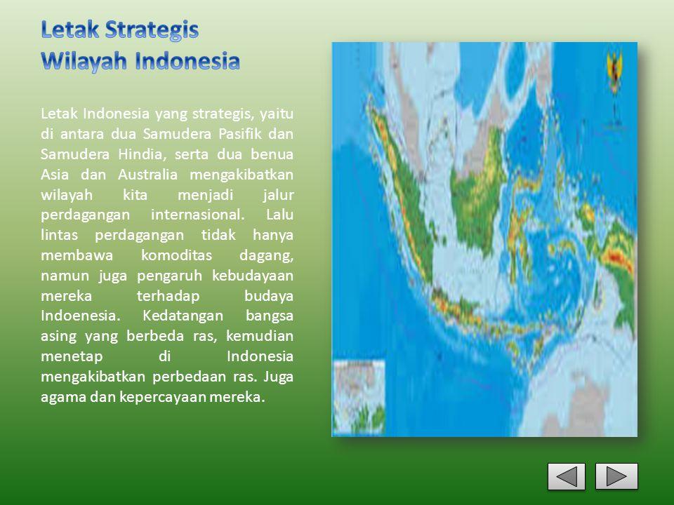 Letak Indonesia yang strategis, yaitu di antara dua Samudera Pasifik dan Samudera Hindia, serta dua benua Asia dan Australia mengakibatkan wilayah kit