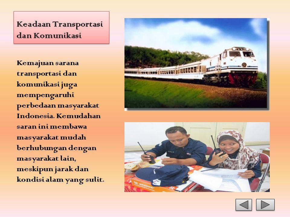 Keadaan Transportasi dan Komunikasi Kemajuan sarana transportasi dan komunikasi juga mempengaruhi perbedaan masyarakat Indonesia. Kemudahan saran ini