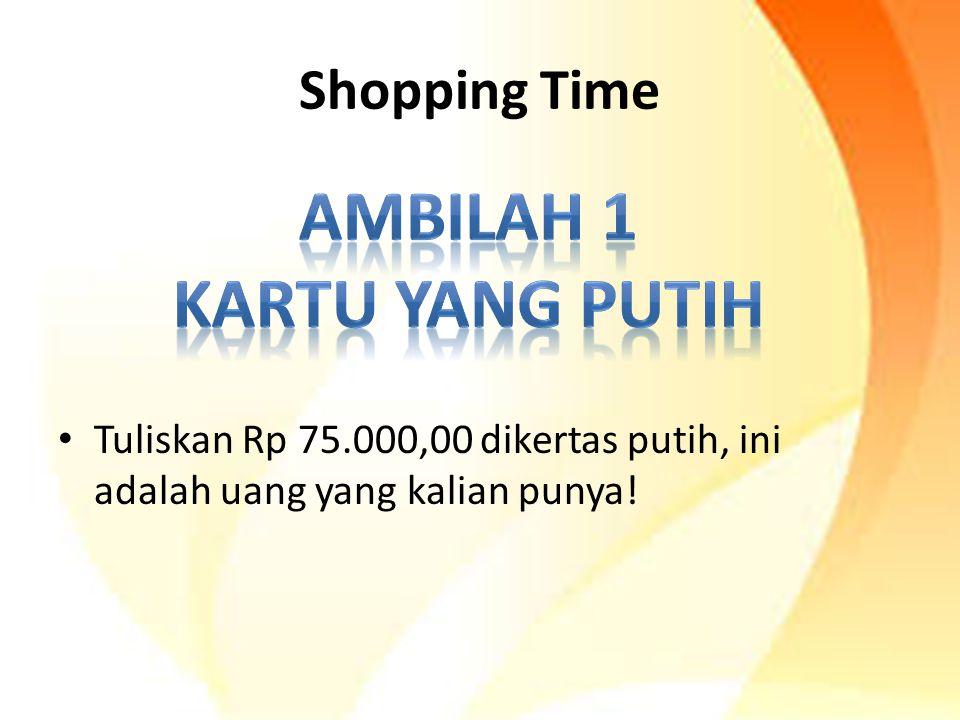Shopping Time Tuliskan Rp 75.000,00 dikertas putih, ini adalah uang yang kalian punya!