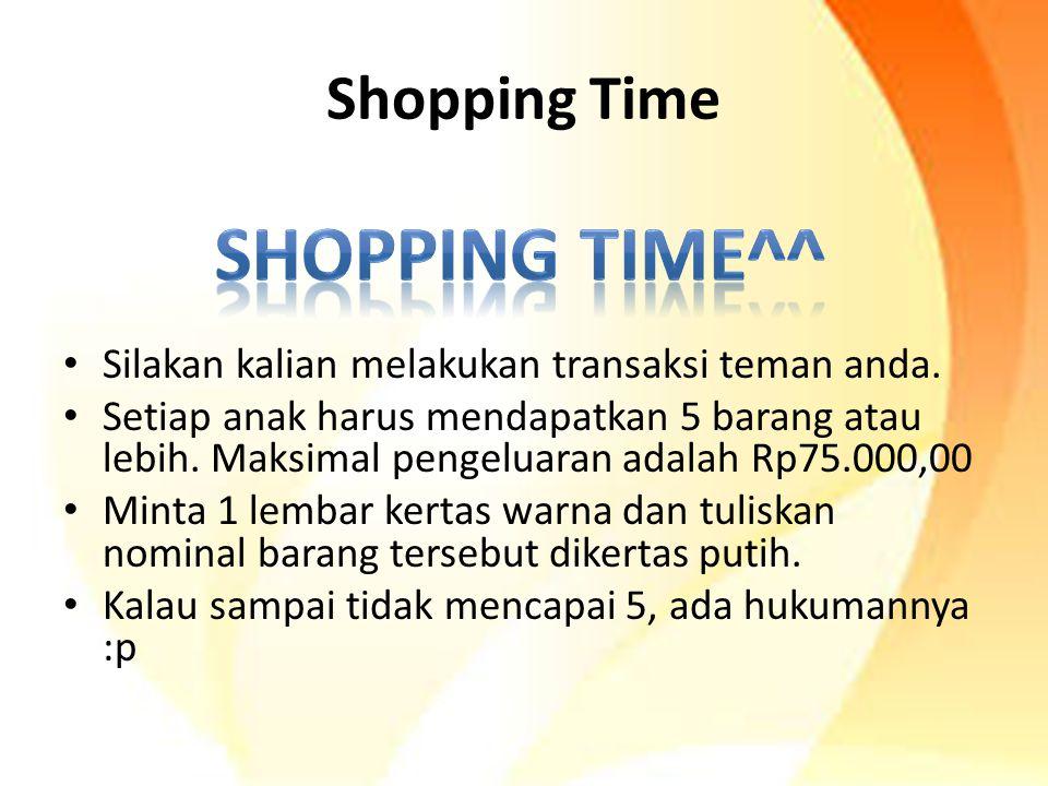Shopping Time Silakan kalian melakukan transaksi teman anda. Setiap anak harus mendapatkan 5 barang atau lebih. Maksimal pengeluaran adalah Rp75.000,0