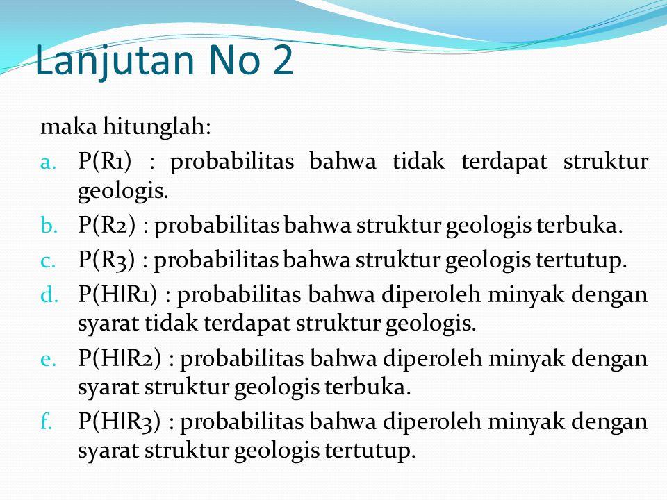 Lanjutan No 2 maka hitunglah: a. P(R1) : probabilitas bahwa tidak terdapat struktur geologis. b. P(R2) : probabilitas bahwa struktur geologis terbuka.