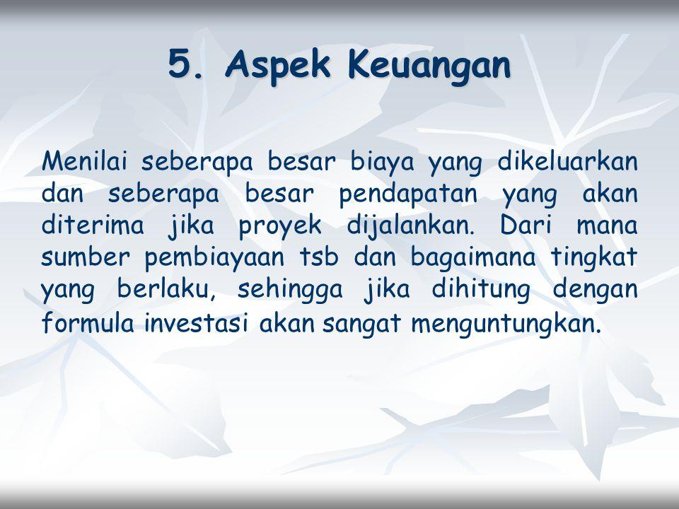5. Aspek Keuangan Menilai seberapa besar biaya yang dikeluarkan dan seberapa besar pendapatan yang akan diterima jika proyek dijalankan. Dari mana sum