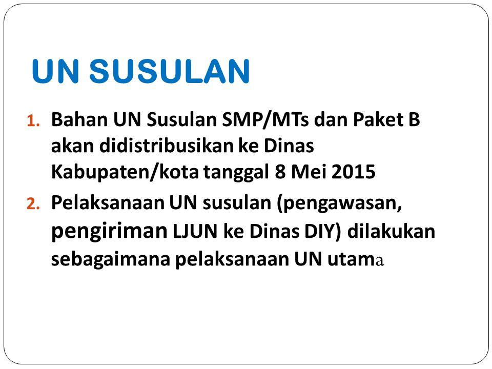 UN SUSULAN 1. Bahan UN Susulan SMP/MTs dan Paket B akan didistribusikan ke Dinas Kabupaten/kota tanggal 8 Mei 2015 2. Pelaksanaan UN susulan (pengawas