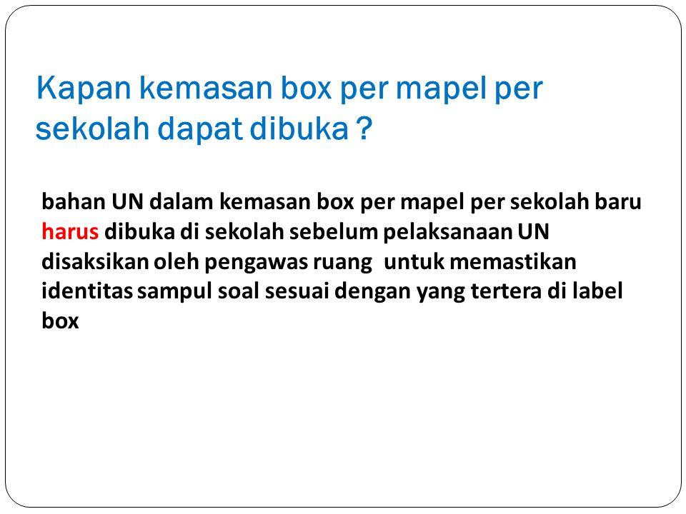 Kapan kemasan box per mapel per sekolah dapat dibuka ? bahan UN dalam kemasan box per mapel per sekolah baru harus dibuka di sekolah sebelum pelaksana