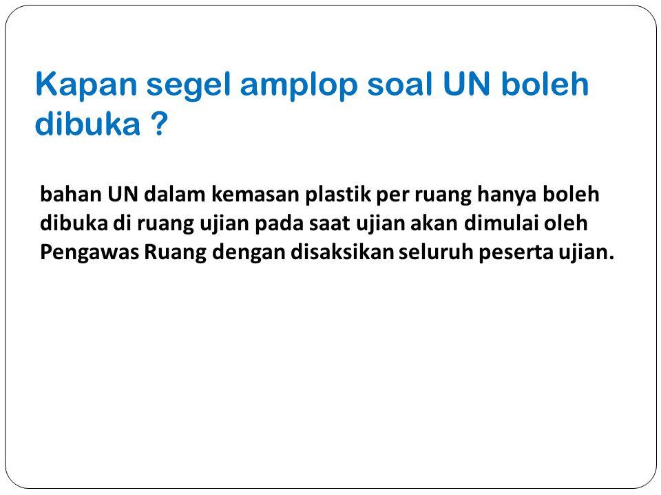 Kapan segel amplop soal UN boleh dibuka ? bahan UN dalam kemasan plastik per ruang hanya boleh dibuka di ruang ujian pada saat ujian akan dimulai oleh