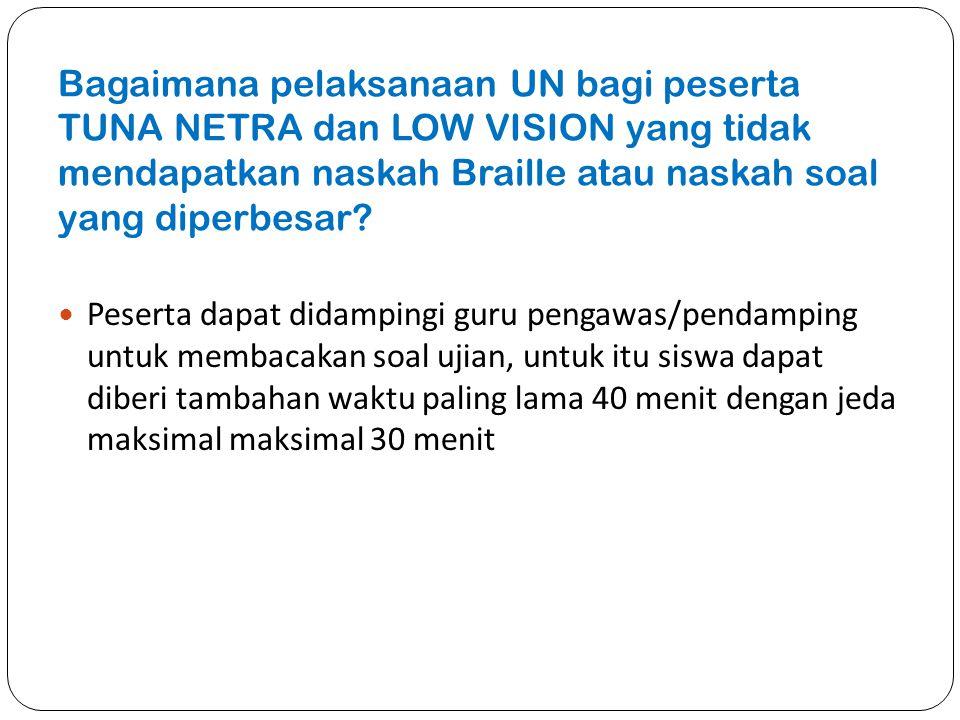 Bagaimana pelaksanaan UN bagi peserta TUNA NETRA dan LOW VISION yang tidak mendapatkan naskah Braille atau naskah soal yang diperbesar? Peserta dapat