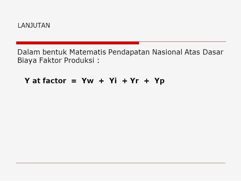 LANJUTAN Dalam bentuk Matematis Pendapatan Nasional Atas Dasar Biaya Faktor Produksi : Y at factor = Yw + Yi + Yr + Yp