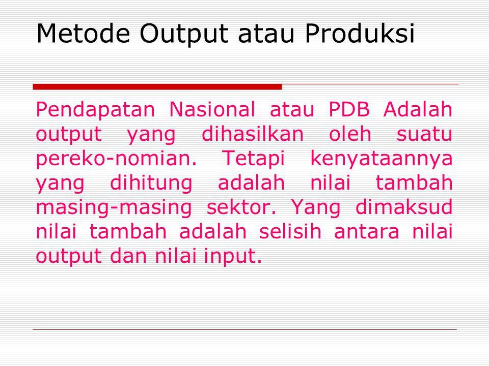 Metode Output atau Produksi Pendapatan Nasional atau PDB Adalah output yang dihasilkan oleh suatu pereko-nomian. Tetapi kenyataannya yang dihitung ada