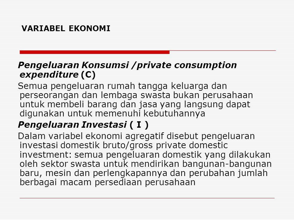 VARIABEL EKONOMI Pengeluaran Pembelian Pemerintah ( G ) Pengeluaran pemerintah untuk pembelian barang dan jasa atau government expenditure Misalnya : pembayaran pensiun, bea siswa.
