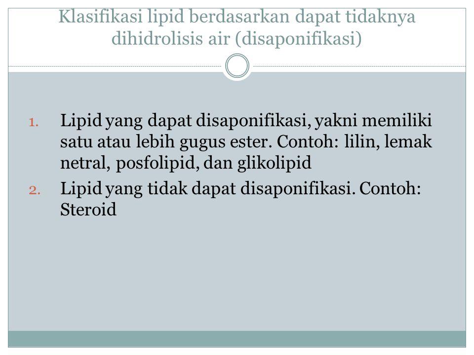 Klasifikasi lipid berdasarkan dapat tidaknya dihidrolisis air (disaponifikasi) 1. Lipid yang dapat disaponifikasi, yakni memiliki satu atau lebih gugu