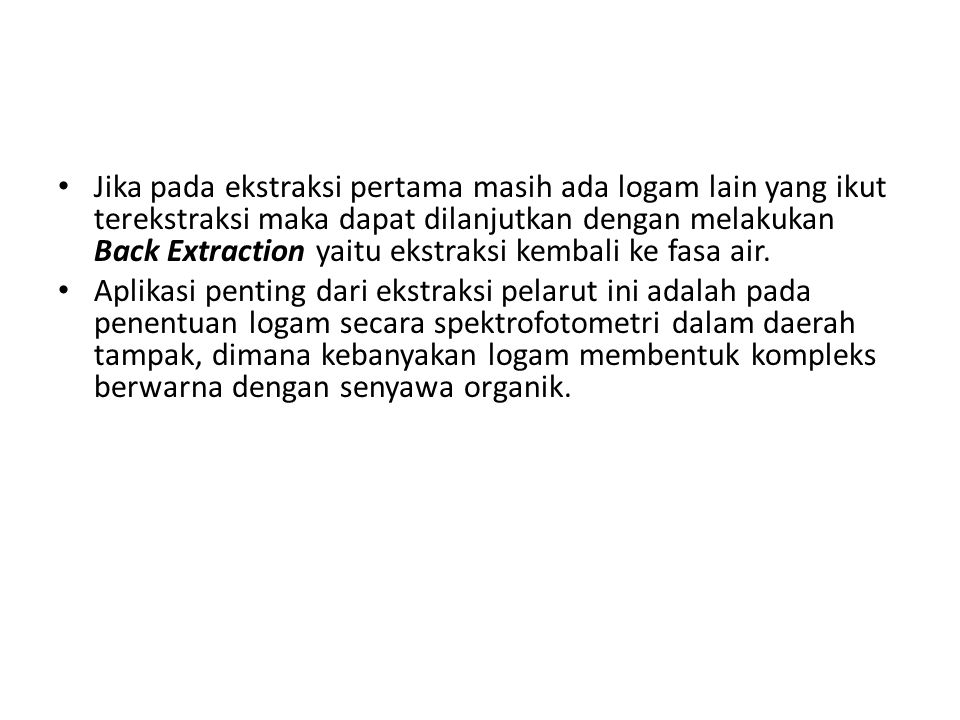 Jika pada ekstraksi pertama masih ada logam lain yang ikut terekstraksi maka dapat dilanjutkan dengan melakukan Back Extraction yaitu ekstraksi kembali ke fasa air.