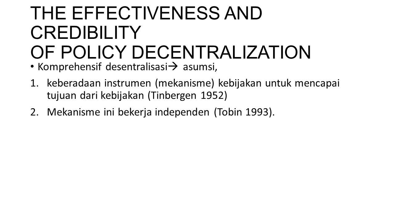 THE EFFECTIVENESS AND CREDIBILITY OF POLICY DECENTRALIZATION Komprehensif desentralisasi  asumsi, 1.keberadaan instrumen (mekanisme) kebijakan untuk
