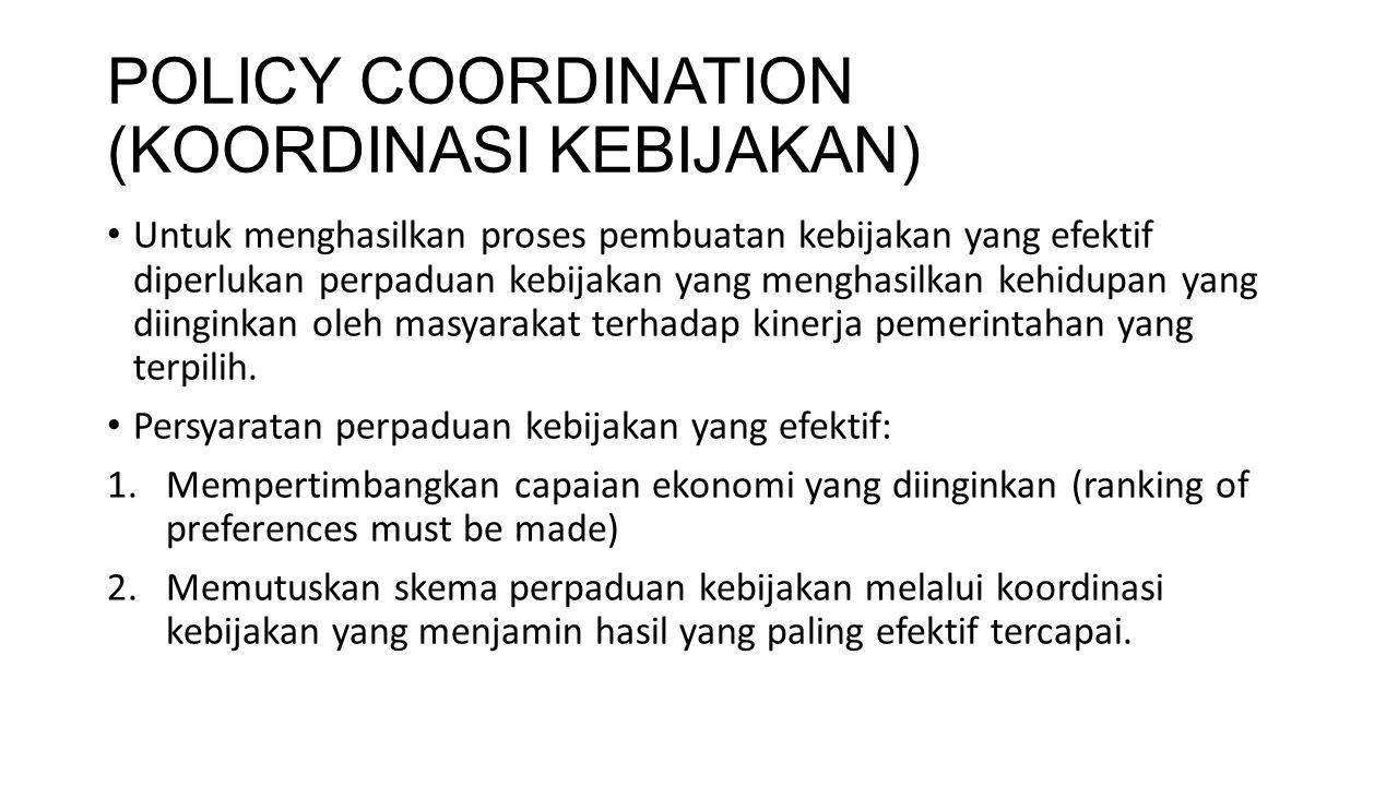 POLICY COORDINATION (KOORDINASI KEBIJAKAN) Untuk menghasilkan proses pembuatan kebijakan yang efektif diperlukan perpaduan kebijakan yang menghasilkan
