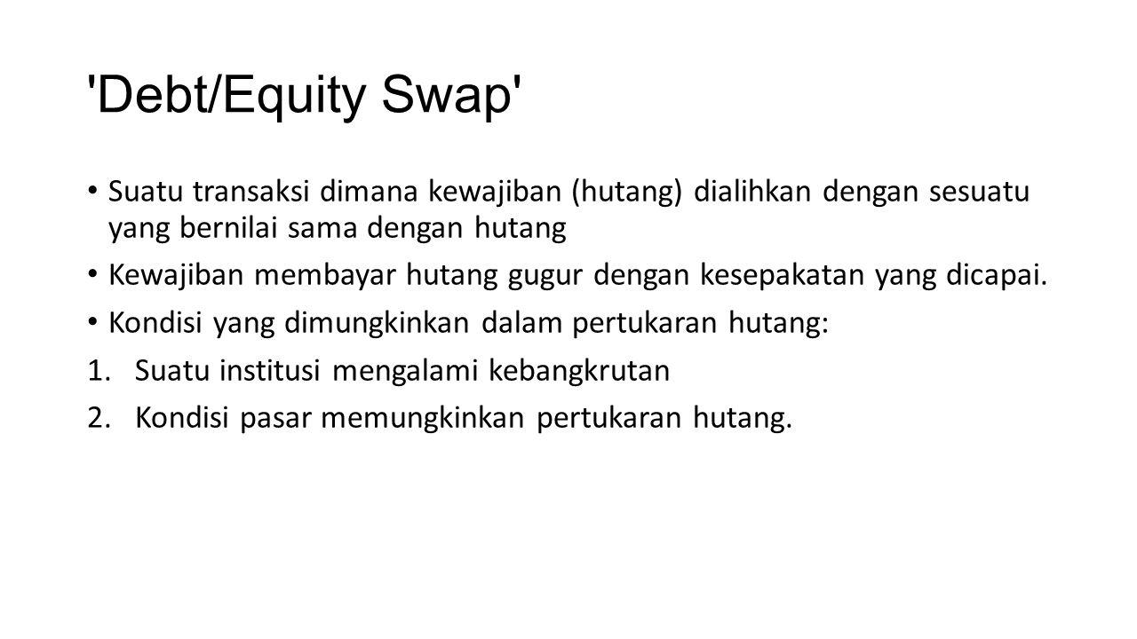 'Debt/Equity Swap' Suatu transaksi dimana kewajiban (hutang) dialihkan dengan sesuatu yang bernilai sama dengan hutang Kewajiban membayar hutang gugur