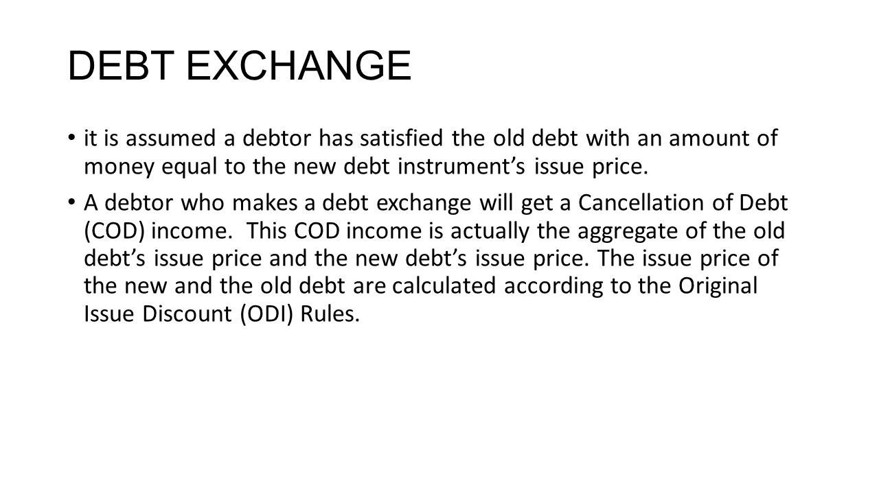 DEBT EXCHANGE it is assumed a debtor has satisfied the old debt with an amount of money equal to the new debt instrument's issue price. A debtor who m