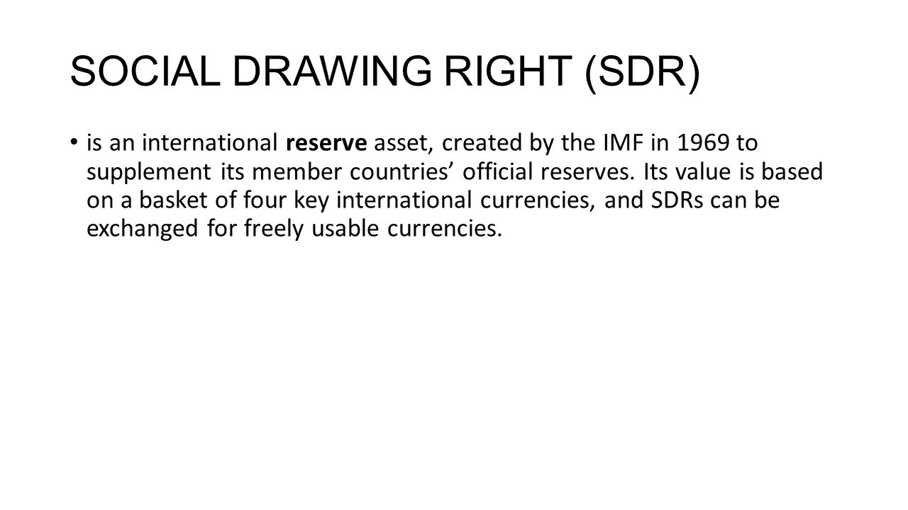 SOCIAL DRAWING RIGHT (SDR) is an international reserve asset, created by the IMF in 1969 to supplement its member countries' official reserves. Its va