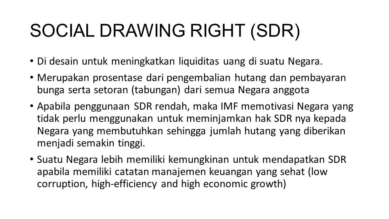 SOCIAL DRAWING RIGHT (SDR) Di desain untuk meningkatkan liquiditas uang di suatu Negara. Merupakan prosentase dari pengembalian hutang dan pembayaran