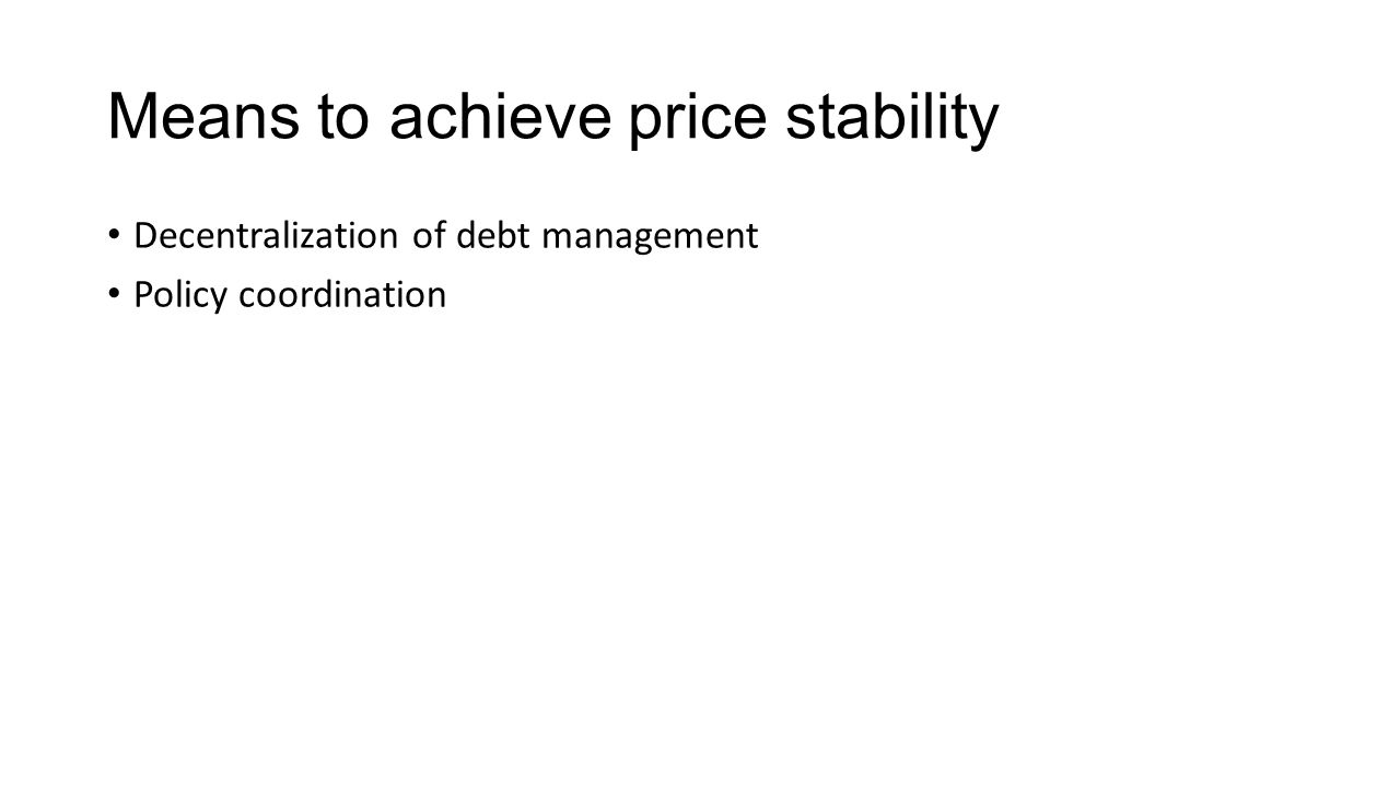 Means to achieve price stability Decentralization of debt management Policy coordination