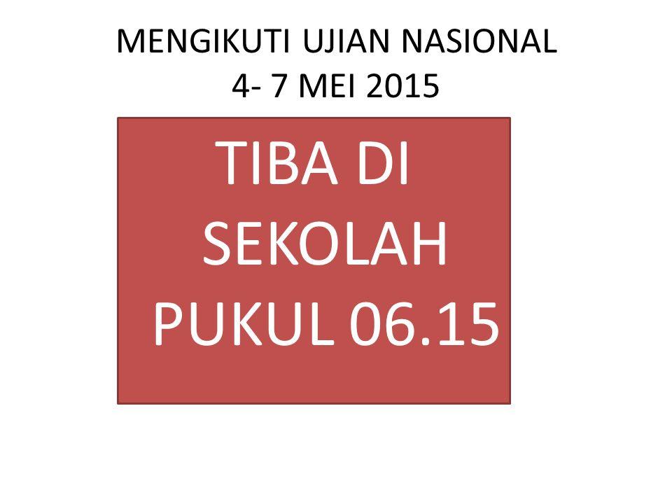 MENGIKUTI UJIAN NASIONAL 4- 7 MEI 2015 TIBA DI SEKOLAH PUKUL 06.15