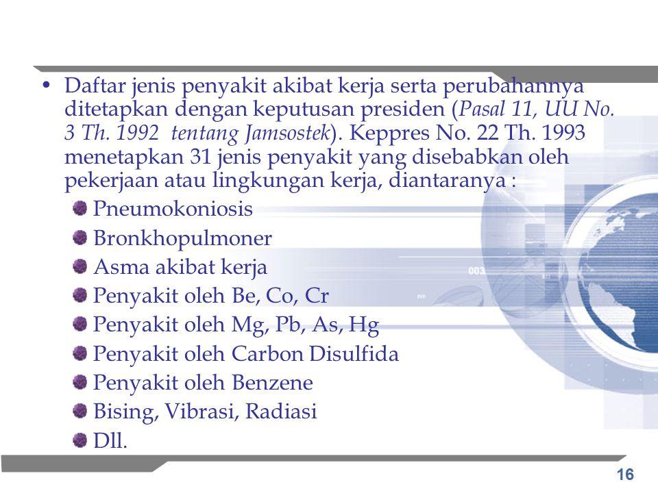 16 Daftar jenis penyakit akibat kerja serta perubahannya ditetapkan dengan keputusan presiden ( Pasal 11, UU No. 3 Th. 1992 tentang Jamsostek ). Keppr