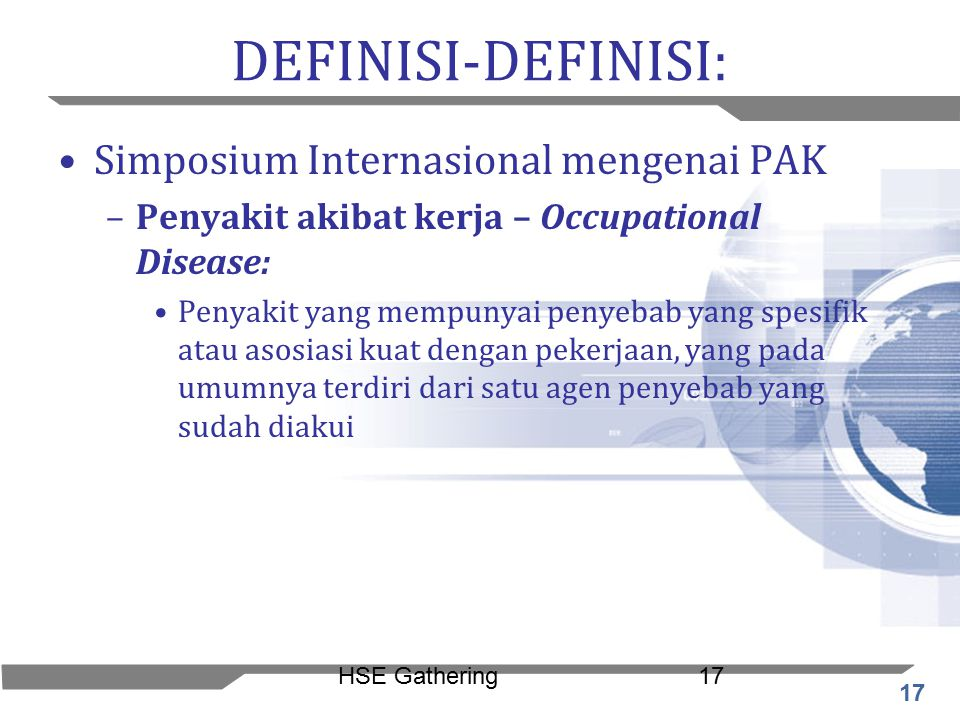 17 HSE Gathering17 DEFINISI-DEFINISI: Simposium Internasional mengenai PAK –Penyakit akibat kerja – Occupational Disease: Penyakit yang mempunyai peny