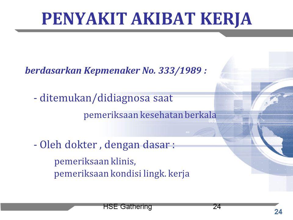 24 HSE Gathering24 PENYAKIT AKIBAT KERJA berdasarkan Kepmenaker No. 333/1989 : - ditemukan/didiagnosa saat pemeriksaan kesehatan berkala - Oleh dokter
