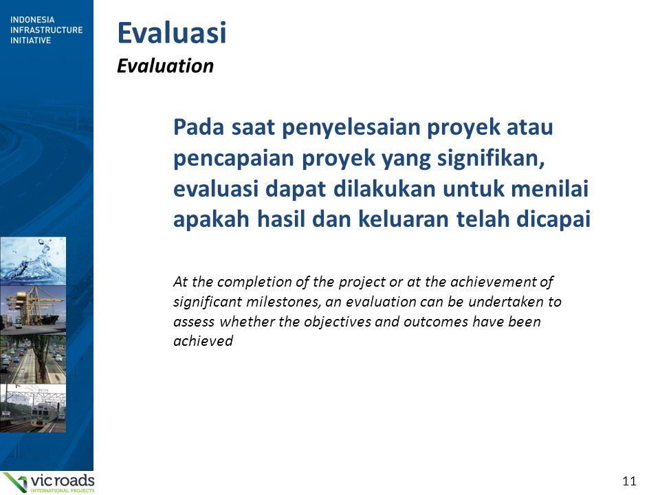 11 Evaluasi Evaluation Pada saat penyelesaian proyek atau pencapaian proyek yang signifikan, evaluasi dapat dilakukan untuk menilai apakah hasil dan keluaran telah dicapai At the completion of the project or at the achievement of significant milestones, an evaluation can be undertaken to assess whether the objectives and outcomes have been achieved