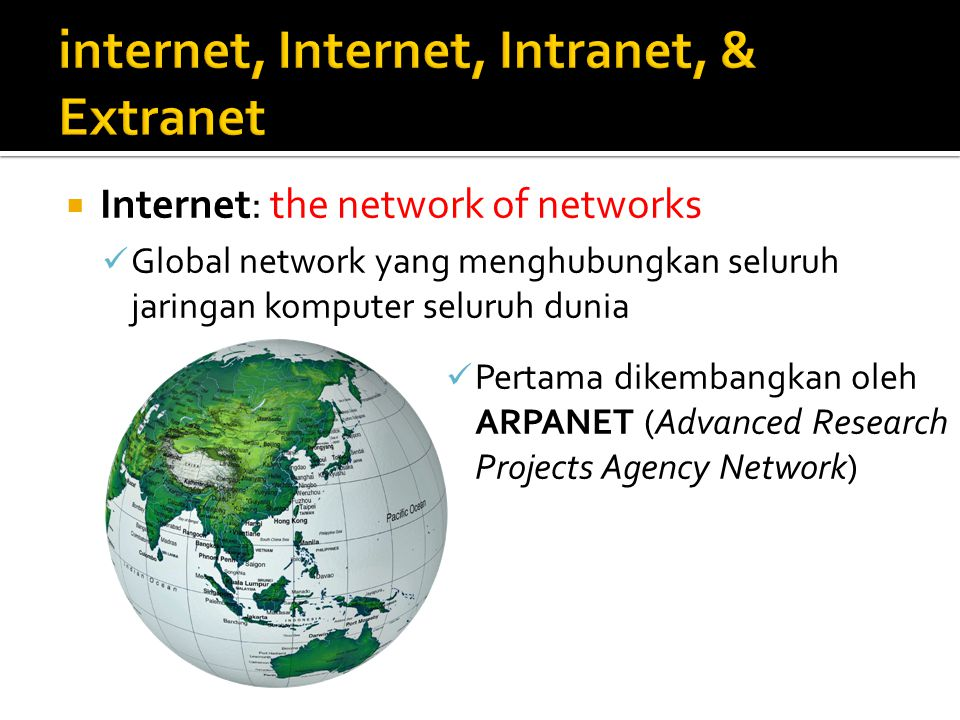  Internet: the network of networks Global network yang menghubungkan seluruh jaringan komputer seluruh dunia Pertama dikembangkan oleh ARPANET (Advanced Research Projects Agency Network)