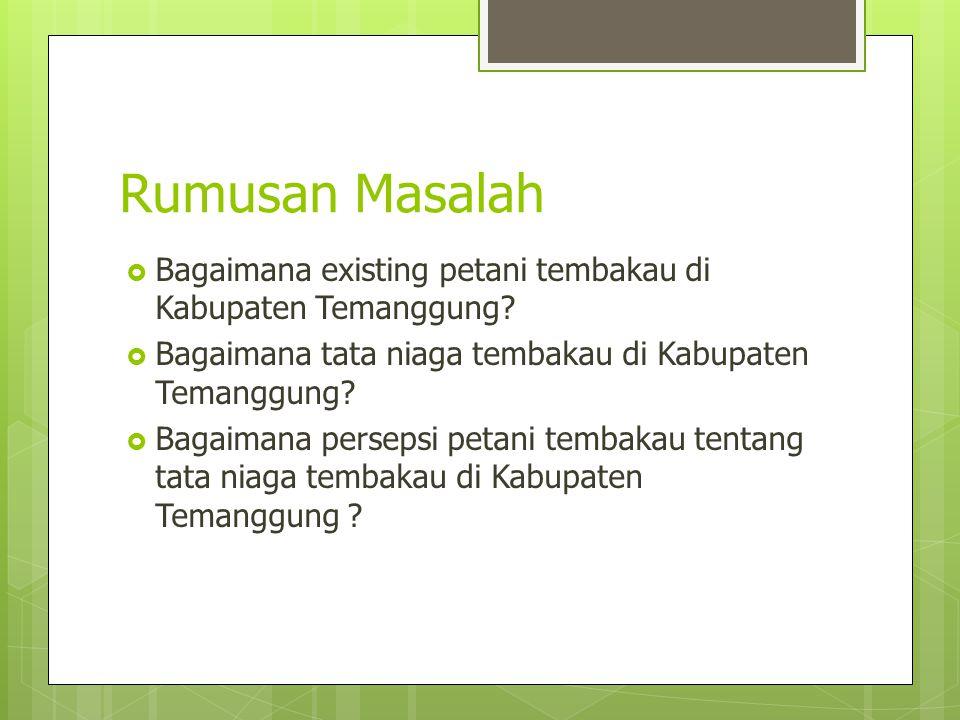 Rumusan Masalah  Bagaimana existing petani tembakau di Kabupaten Temanggung?  Bagaimana tata niaga tembakau di Kabupaten Temanggung?  Bagaimana per