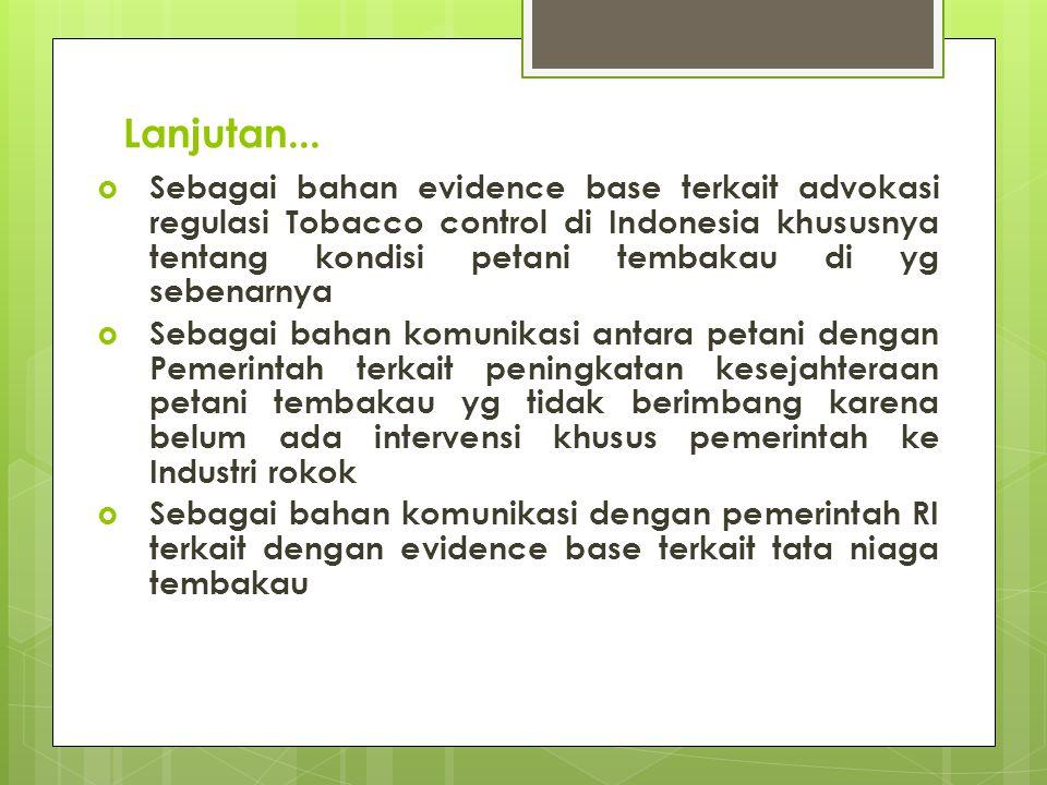 Lanjutan...  Sebagai bahan evidence base terkait advokasi regulasi Tobacco control di Indonesia khususnya tentang kondisi petani tembakau di yg seben