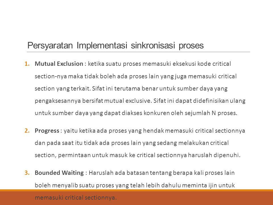 Persyaratan Implementasi sinkronisasi proses 1.Mutual Exclusion : ketika suatu proses memasuki eksekusi kode critical section-nya maka tidak boleh ada