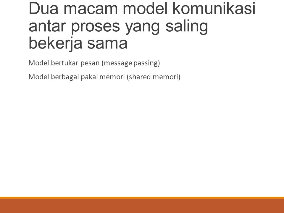 Dua macam model komunikasi antar proses yang saling bekerja sama Model bertukar pesan (message passing) Model berbagai pakai memori (shared memori)