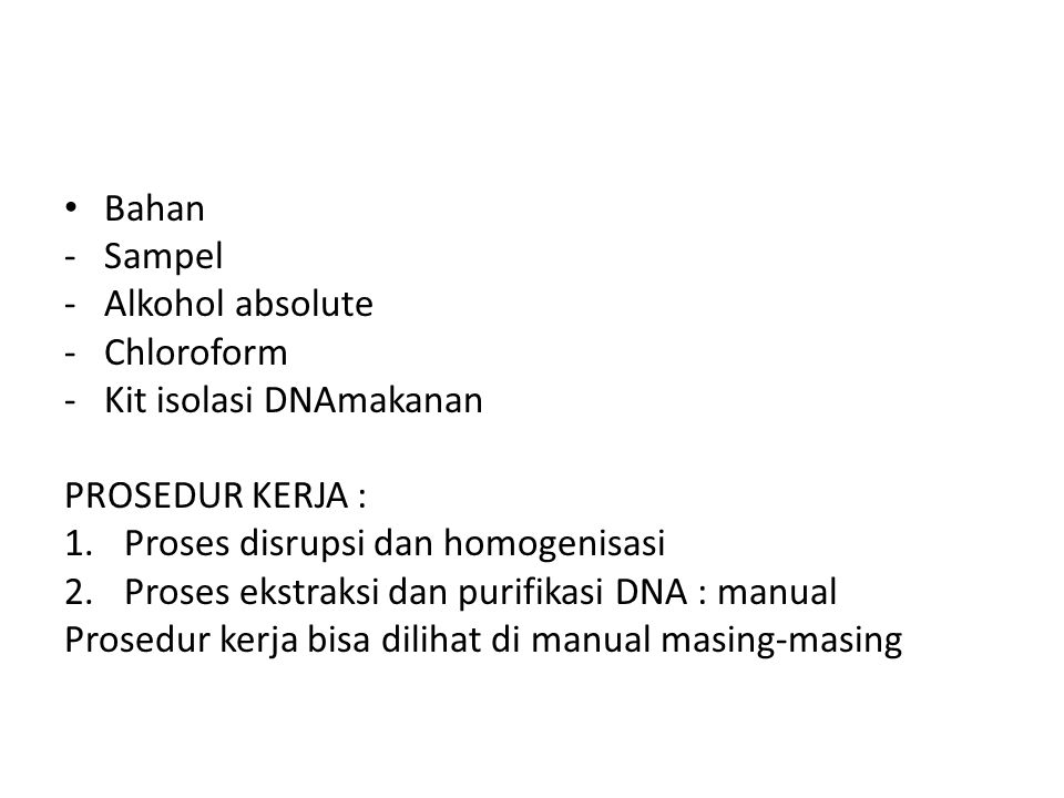 Bahan -Sampel -Alkohol absolute -Chloroform -Kit isolasi DNAmakanan PROSEDUR KERJA : 1.Proses disrupsi dan homogenisasi 2.Proses ekstraksi dan purifik