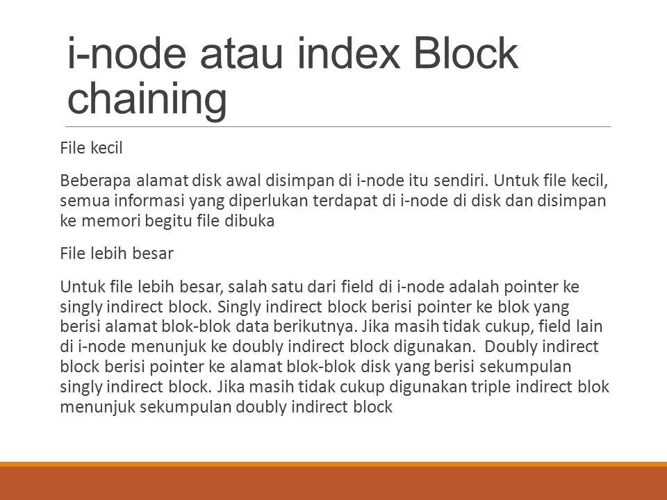 i-node atau index Block chaining File kecil Beberapa alamat disk awal disimpan di i-node itu sendiri. Untuk file kecil, semua informasi yang diperluka