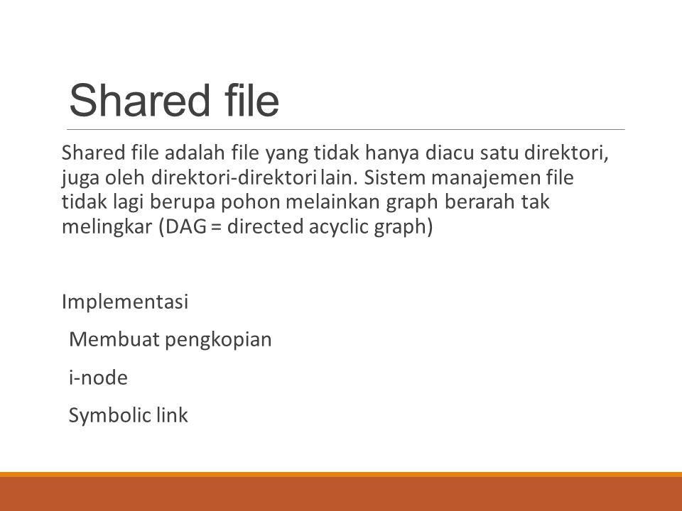 Shared file Shared file adalah file yang tidak hanya diacu satu direktori, juga oleh direktori-direktori lain. Sistem manajemen file tidak lagi berupa
