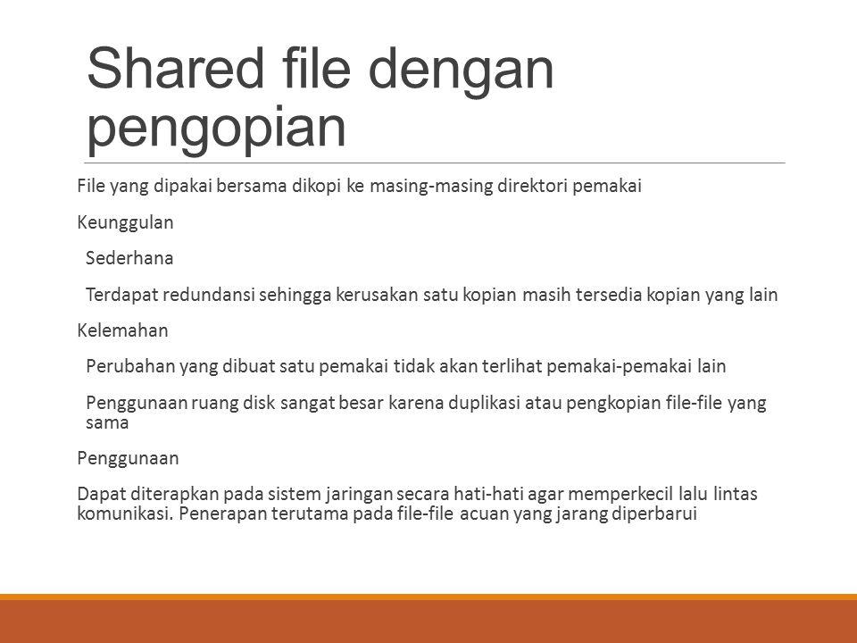 Shared file dengan pengopian File yang dipakai bersama dikopi ke masing-masing direktori pemakai Keunggulan Sederhana Terdapat redundansi sehingga ker