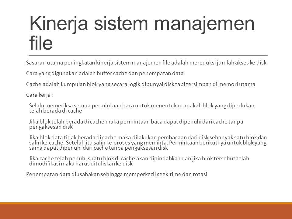 Kinerja sistem manajemen file Sasaran utama peningkatan kinerja sistem manajemen file adalah mereduksi jumlah akses ke disk Cara yang digunakan adalah
