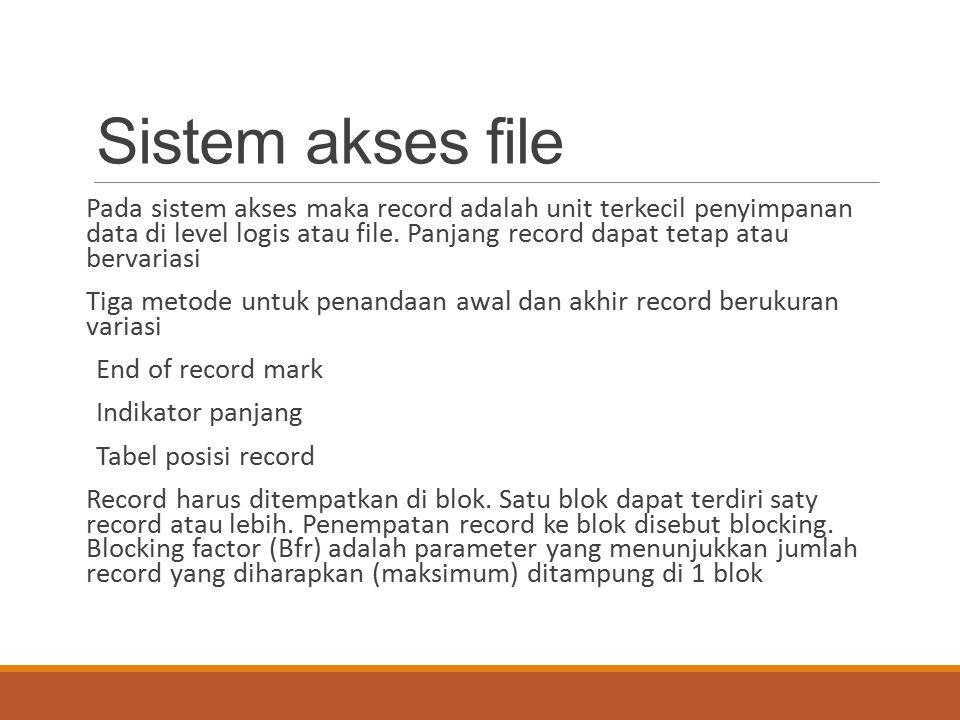 Sistem akses file Pada sistem akses maka record adalah unit terkecil penyimpanan data di level logis atau file. Panjang record dapat tetap atau bervar