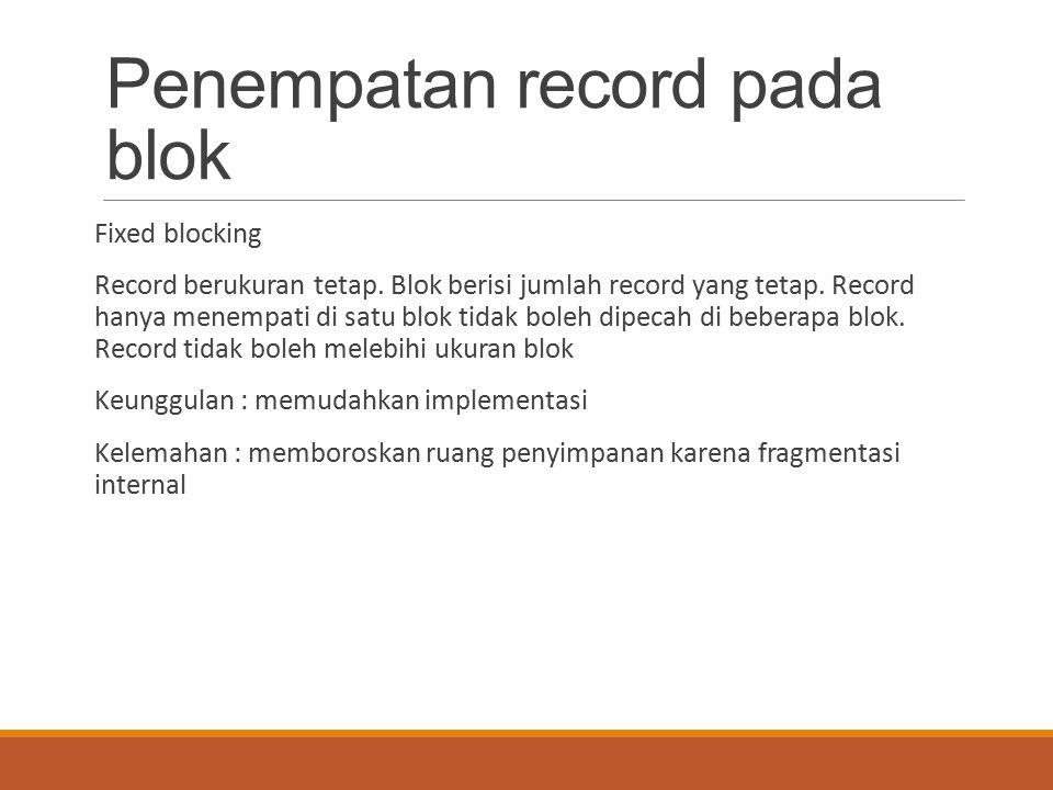 Penempatan record pada blok Fixed blocking Record berukuran tetap. Blok berisi jumlah record yang tetap. Record hanya menempati di satu blok tidak bol