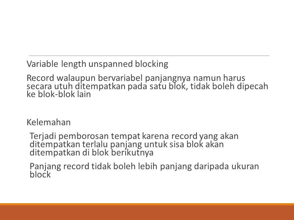 Variable length unspanned blocking Record walaupun bervariabel panjangnya namun harus secara utuh ditempatkan pada satu blok, tidak boleh dipecah ke b