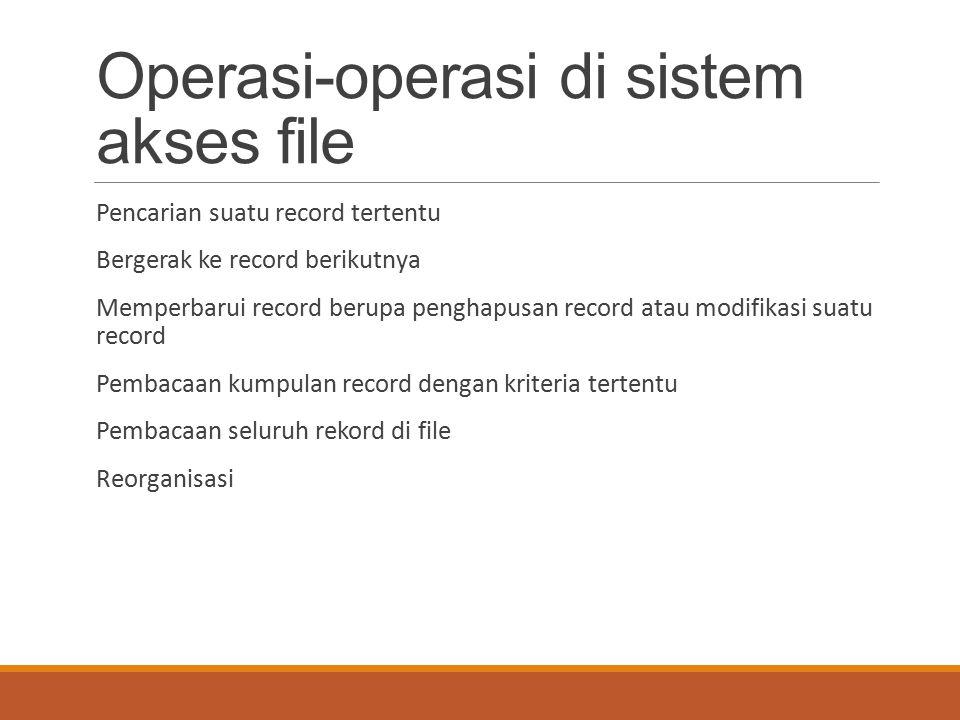 Operasi-operasi di sistem akses file Pencarian suatu record tertentu Bergerak ke record berikutnya Memperbarui record berupa penghapusan record atau m